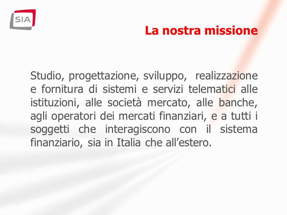 La nostra missione Studio, progettazione, sviluppo, realizzazione e fornitura di sistemi e servizi telematici alle istituzioni, alle società mercato, alle banche, agli operatori dei mercati finanziari, e a tutti i soggetti che interagiscono con il sistema finanziario, sia in Italia che allestero.