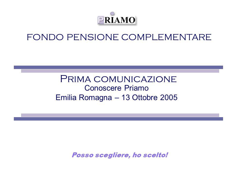 FONDO PENSIONE COMPLEMENTARE Prima comunicazione Conoscere Priamo Emilia Romagna – 13 Ottobre 2005 Posso scegliere, ho scelto!