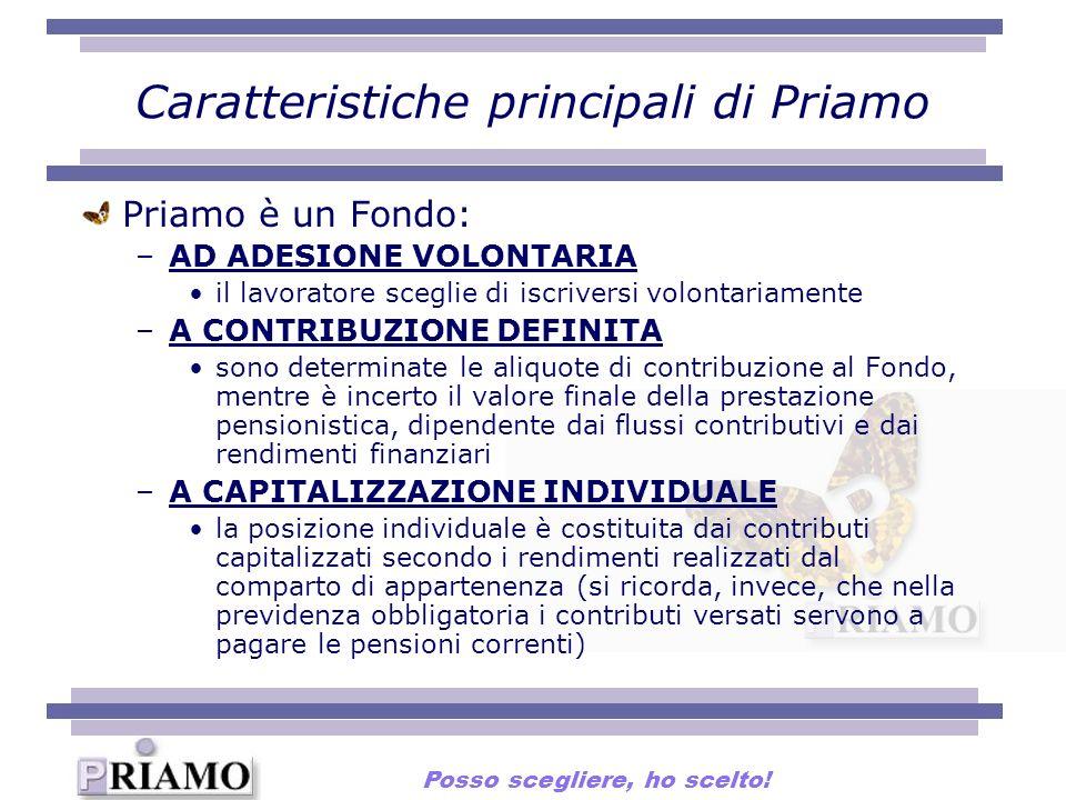 Caratteristiche principali di Priamo Priamo è un Fondo: –AD ADESIONE VOLONTARIA il lavoratore sceglie di iscriversi volontariamente –A CONTRIBUZIONE DEFINITA sono determinate le aliquote di contribuzione al Fondo, mentre è incerto il valore finale della prestazione pensionistica, dipendente dai flussi contributivi e dai rendimenti finanziari –A CAPITALIZZAZIONE INDIVIDUALE la posizione individuale è costituita dai contributi capitalizzati secondo i rendimenti realizzati dal comparto di appartenenza (si ricorda, invece, che nella previdenza obbligatoria i contributi versati servono a pagare le pensioni correnti) Posso scegliere, ho scelto!