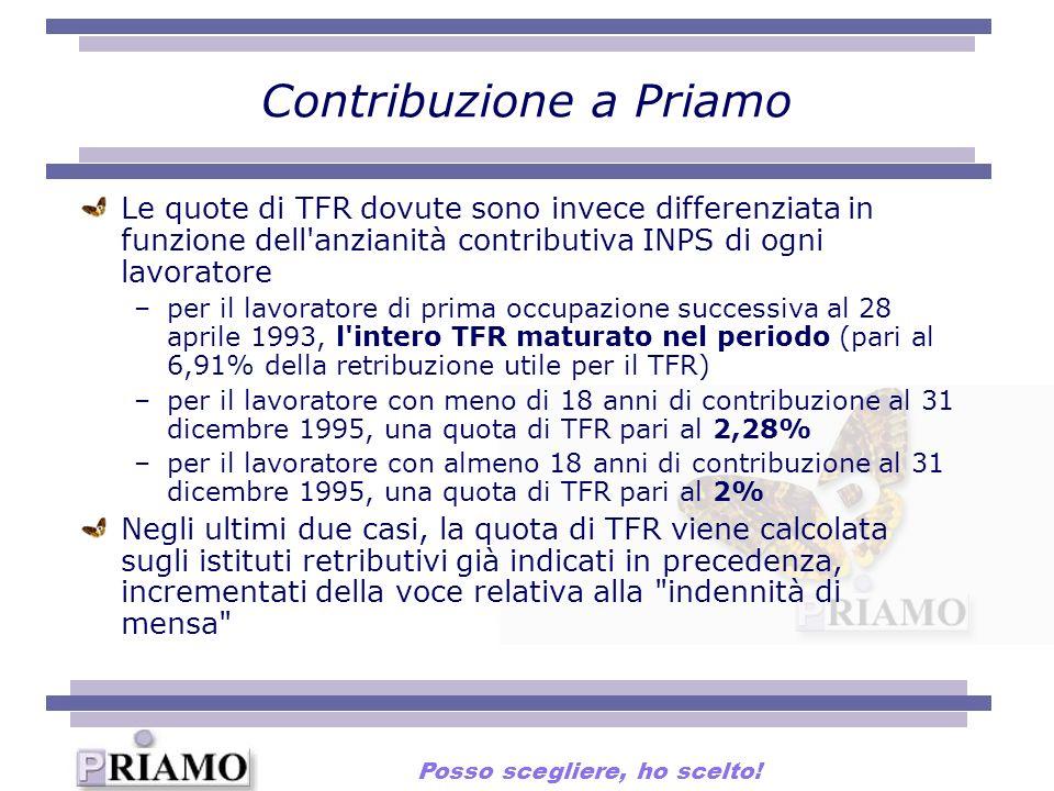Contribuzione a Priamo Le quote di TFR dovute sono invece differenziata in funzione dell anzianità contributiva INPS di ogni lavoratore –per il lavoratore di prima occupazione successiva al 28 aprile 1993, l intero TFR maturato nel periodo (pari al 6,91% della retribuzione utile per il TFR) –per il lavoratore con meno di 18 anni di contribuzione al 31 dicembre 1995, una quota di TFR pari al 2,28% –per il lavoratore con almeno 18 anni di contribuzione al 31 dicembre 1995, una quota di TFR pari al 2% Negli ultimi due casi, la quota di TFR viene calcolata sugli istituti retributivi già indicati in precedenza, incrementati della voce relativa alla indennità di mensa Posso scegliere, ho scelto!