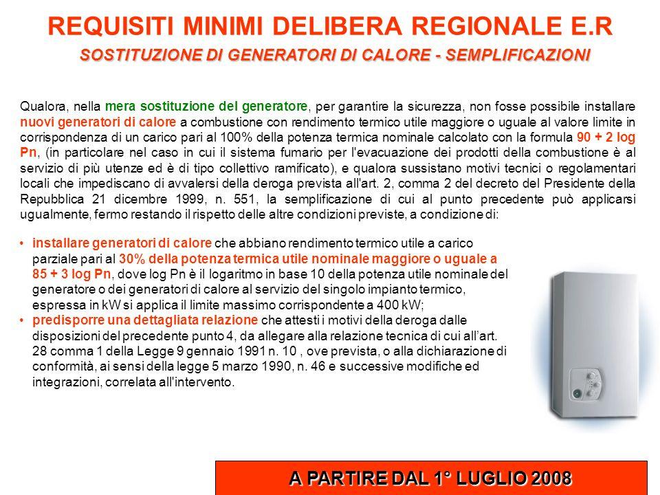 REQUISITI MINIMI DELIBERA REGIONALE E.R SOSTITUZIONE DI GENERATORI DI CALORE - SEMPLIFICAZIONI A PARTIRE DAL 1° LUGLIO 2008 Qualora, nella mera sostit