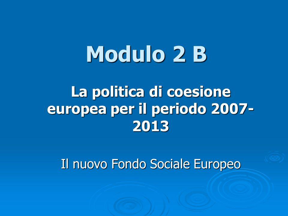 Modulo 2 B La politica di coesione europea per il periodo 2007- 2013 Il nuovo Fondo Sociale Europeo