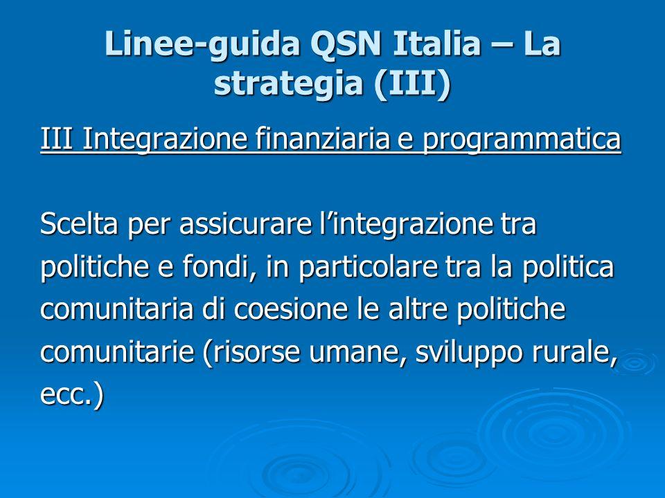 Linee-guida QSN Italia – La strategia (III) III Integrazione finanziaria e programmatica Scelta per assicurare lintegrazione tra politiche e fondi, in