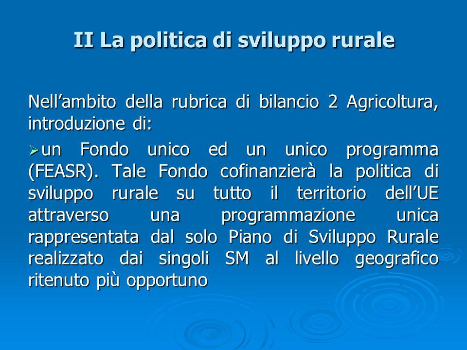 II La politica di sviluppo rurale Nellambito della rubrica di bilancio 2 Agricoltura, introduzione di: un Fondo unico ed un unico programma (FEASR). T