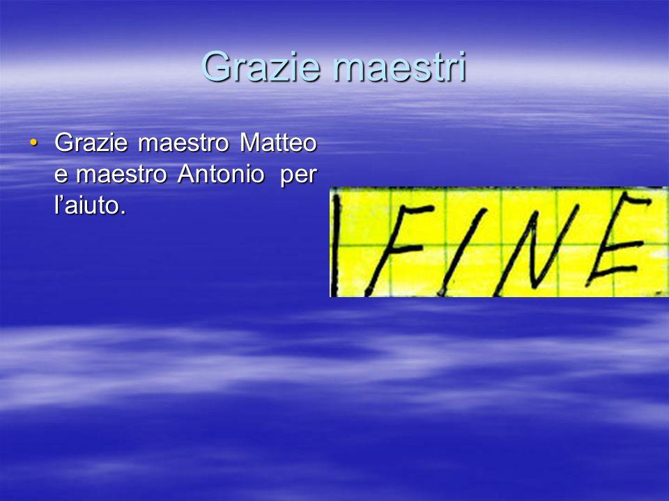 Grazie maestri Grazie maestro Matteo e maestro Antonio per laiuto.Grazie maestro Matteo e maestro Antonio per laiuto.