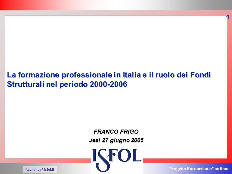 Progetto Formazione Continua f.continua@isfol.it 1 La formazione professionale in Italia e il ruolo dei Fondi Strutturali nel periodo 2000-2006 FRANCO FRIGO Jesi 27 giugno 2005 I NUOVI SCENARI DI PROGRAMAZIONE DELLA FORMAZIONE CONTINUA PER LE IMPRESE E LE PERSONE