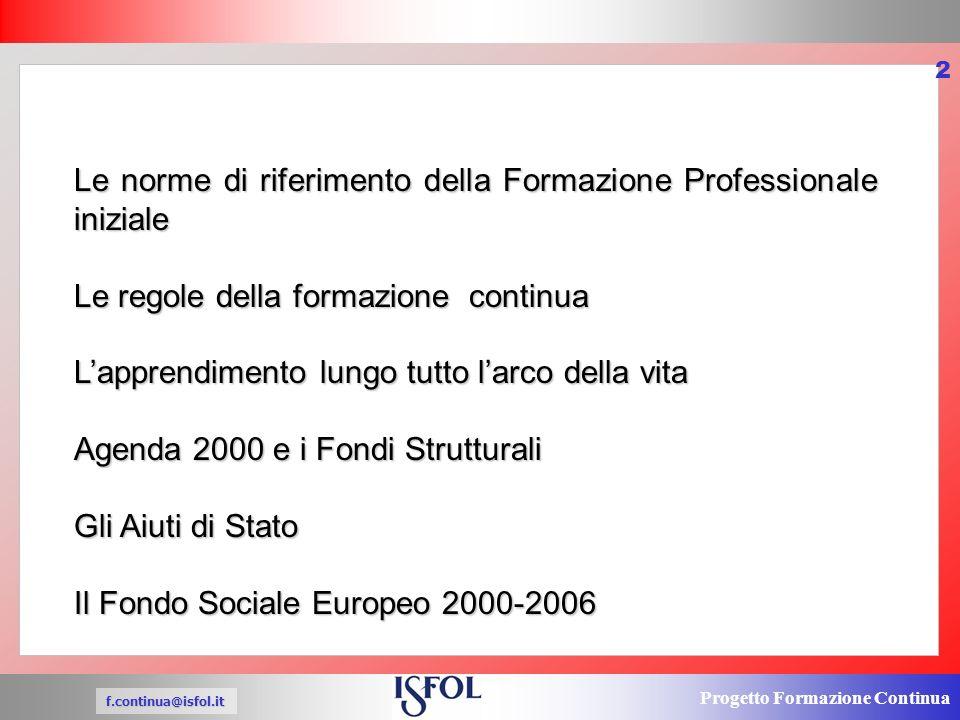 Progetto Formazione Continua f.continua@isfol.it 2 Le norme di riferimento della Formazione Professionale iniziale Le regole della formazione continua Lapprendimento lungo tutto larco della vita Agenda 2000 e i Fondi Strutturali Gli Aiuti di Stato Il Fondo Sociale Europeo 2000-2006