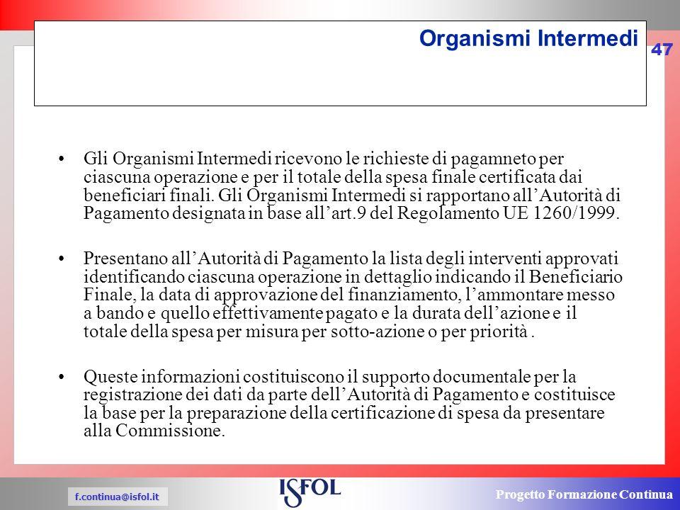 Progetto Formazione Continua f.continua@isfol.it 47 Organismi Intermedi Gli Organismi Intermedi ricevono le richieste di pagamneto per ciascuna operazione e per il totale della spesa finale certificata dai beneficiari finali.