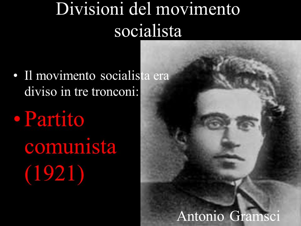 Divisioni del movimento socialista Il movimento socialista era diviso in tre tronconi: Partito comunista (1921) Antonio Gramsci