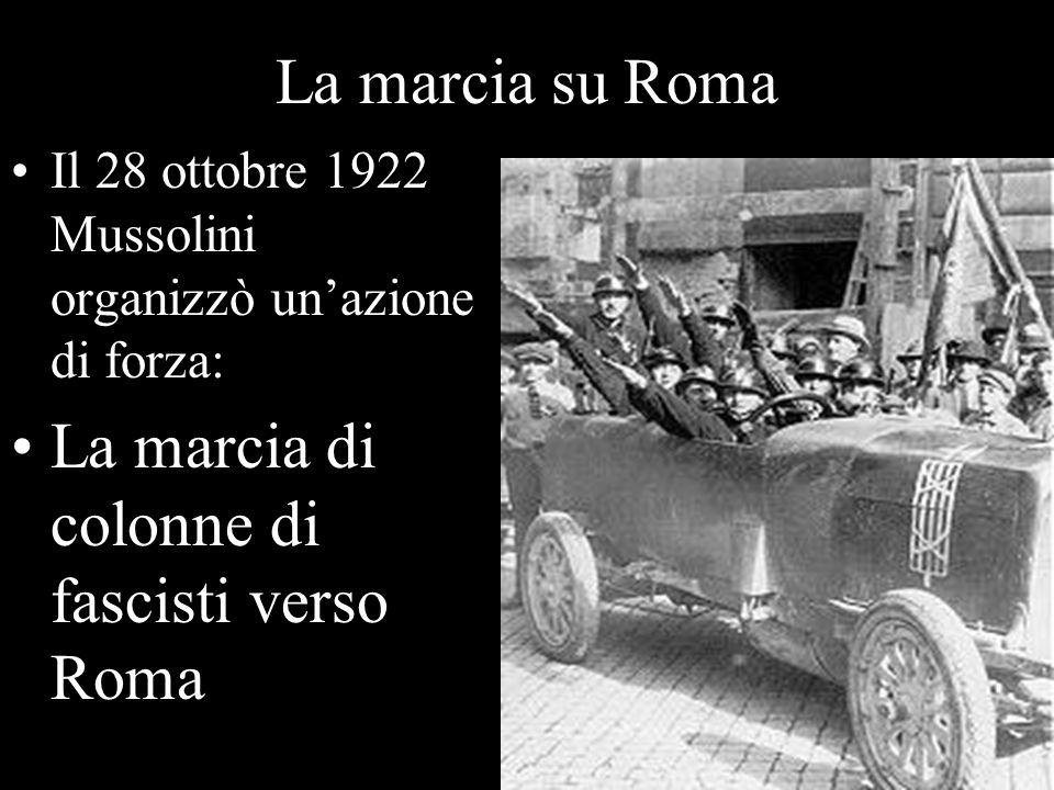 La marcia su Roma Il 28 ottobre 1922 Mussolini organizzò unazione di forza: La marcia di colonne di fascisti verso Roma
