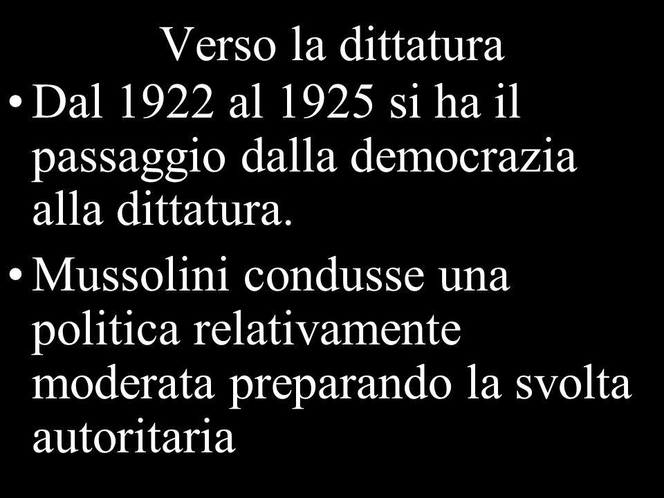 Verso la dittatura Dal 1922 al 1925 si ha il passaggio dalla democrazia alla dittatura. Mussolini condusse una politica relativamente moderata prepara