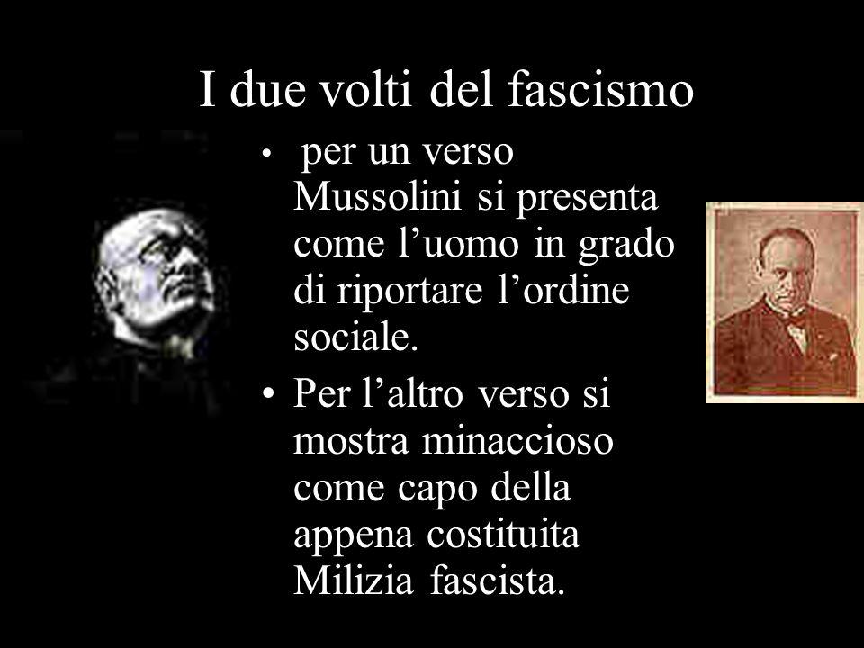 I due volti del fascismo per un verso Mussolini si presenta come luomo in grado di riportare lordine sociale. Per laltro verso si mostra minaccioso co
