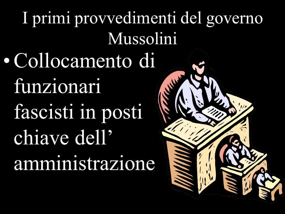 I primi provvedimenti del governo Mussolini Collocamento di funzionari fascisti in posti chiave dell amministrazione