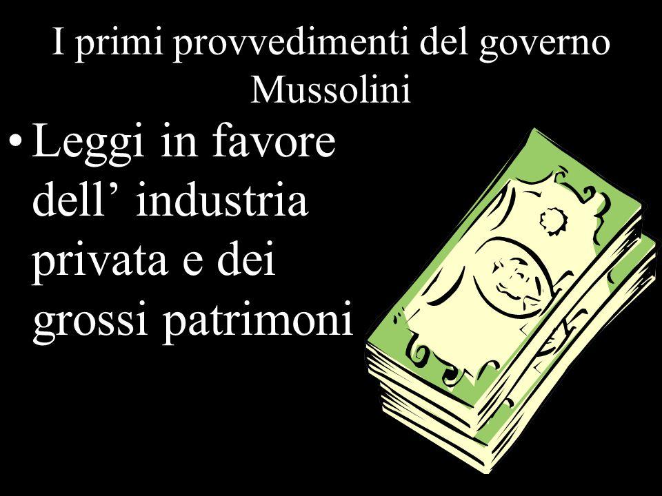 I primi provvedimenti del governo Mussolini Leggi in favore dell industria privata e dei grossi patrimoni