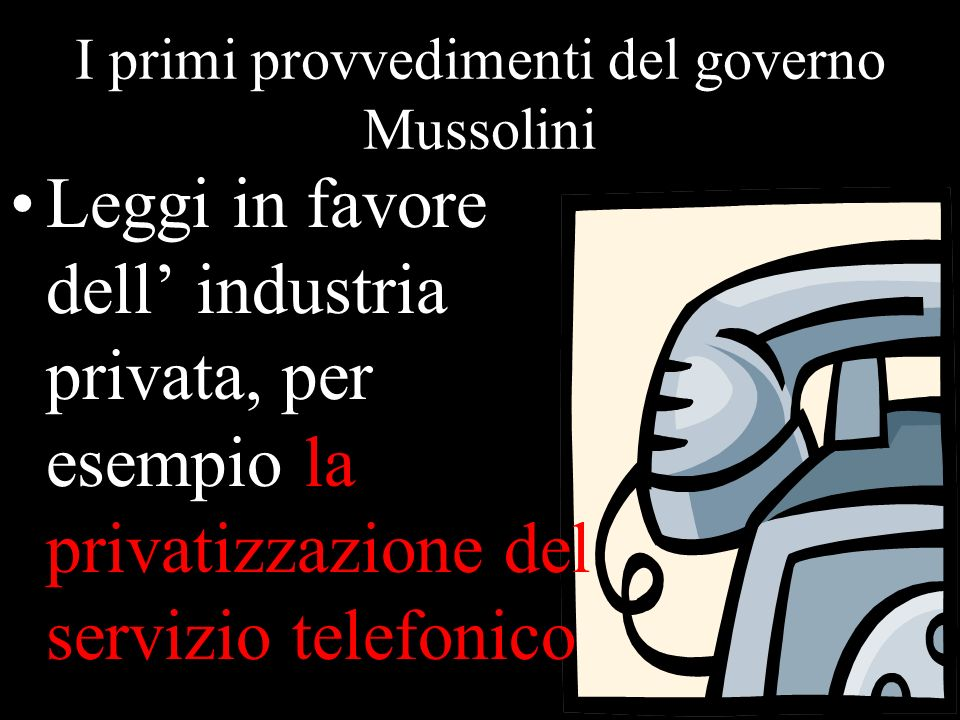 I primi provvedimenti del governo Mussolini Leggi in favore dell industria privata, per esempio la privatizzazione del servizio telefonico