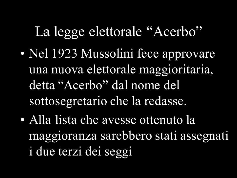 La legge elettorale Acerbo Nel 1923 Mussolini fece approvare una nuova elettorale maggioritaria, detta Acerbo dal nome del sottosegretario che la reda