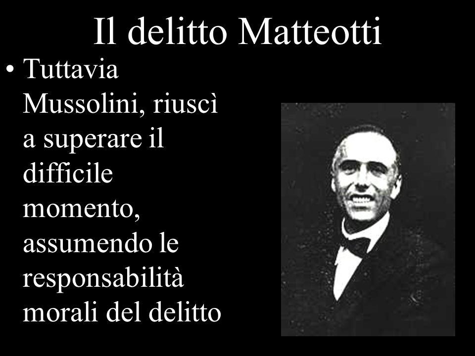 Il delitto Matteotti Tuttavia Mussolini, riuscì a superare il difficile momento, assumendo le responsabilità morali del delitto