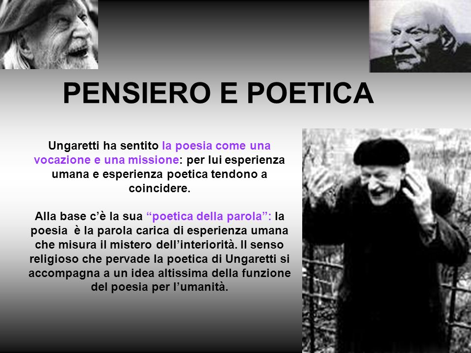 Ungaretti ha sentito la poesia come una vocazione e una missione: per lui esperienza umana e esperienza poetica tendono a coincidere. Alla base cè la