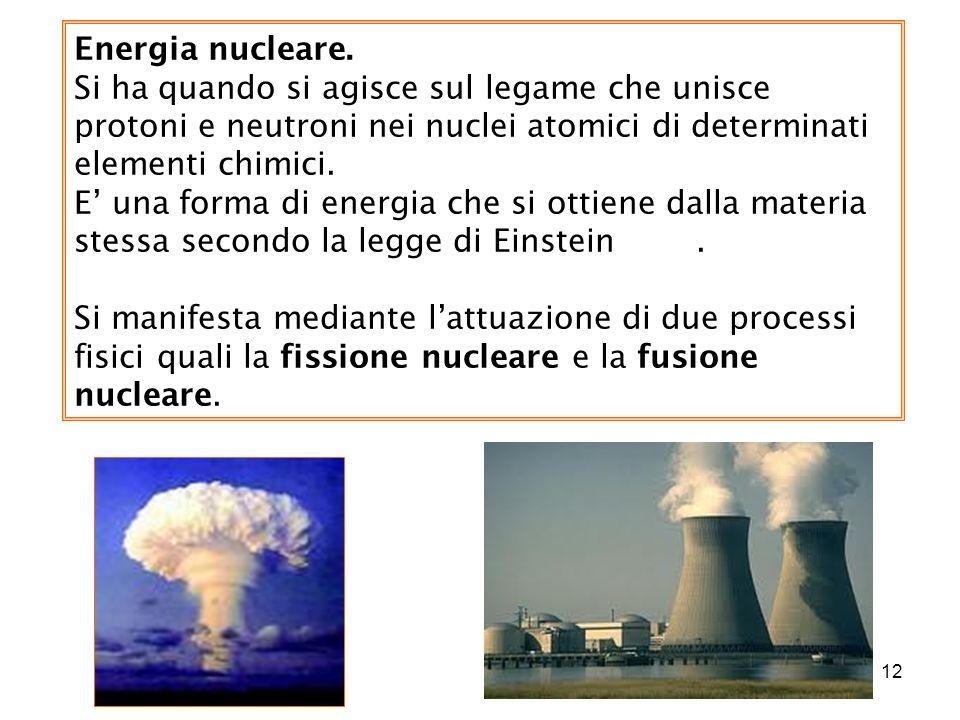 12 Energia nucleare. Si ha quando si agisce sul legame che unisce protoni e neutroni nei nuclei atomici di determinati elementi chimici. E una forma d