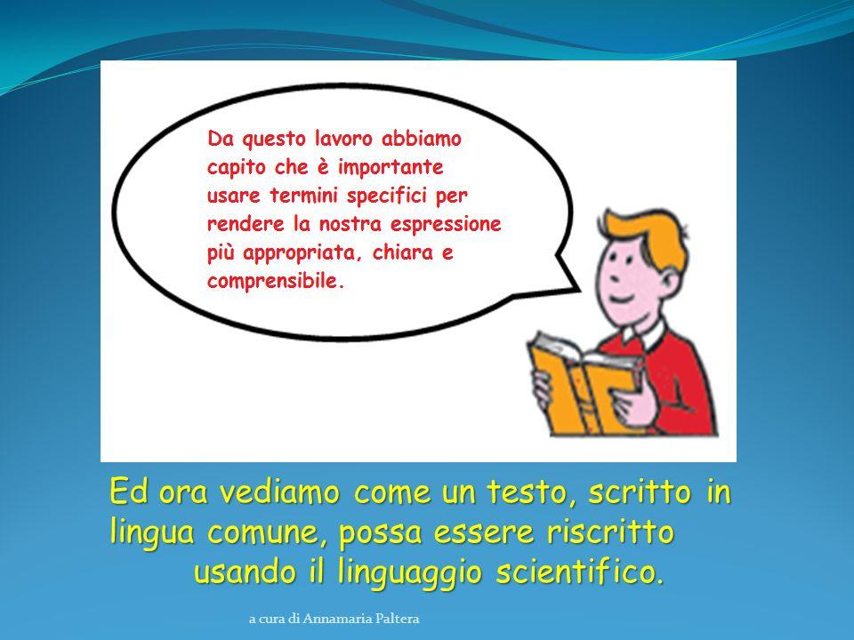 a cura di Annamaria Paltera Ed ora vediamo come un testo, scritto in lingua comune, possa essere riscritto usando il linguaggio scientifico.