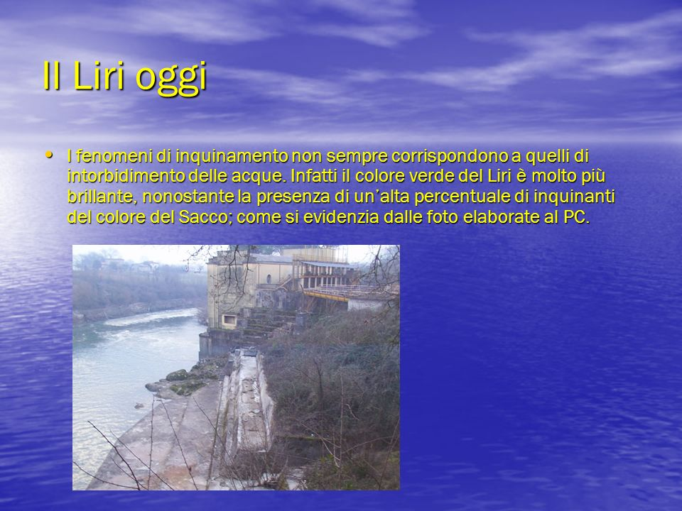 Il Liri oggi I fenomeni di inquinamento non sempre corrispondono a quelli di intorbidimento delle acque. Infatti il colore verde del Liri è molto più