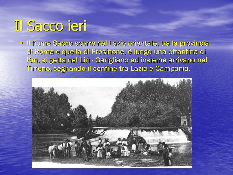 Il Sacco ieri Il fiume Sacco scorre nel Lazio orientale, tra la provincia di Roma e quella di Frosinone, è lungo una ottantina di Km, si getta nel Lir