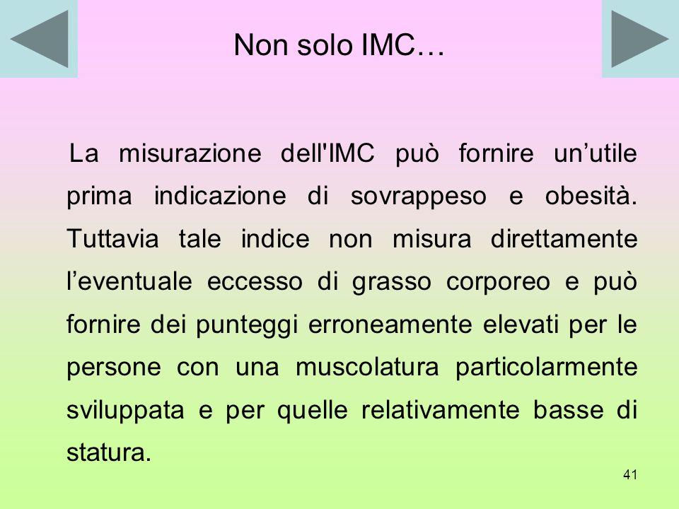 40 Gli indici di massa corporea IMC Stato <16 Magrezza estrema 16-17 Magrezza moderata 17-18,5 Sottopeso 18,5-25 Normopeso 25-30 Sovrappeso 30-40 Obes