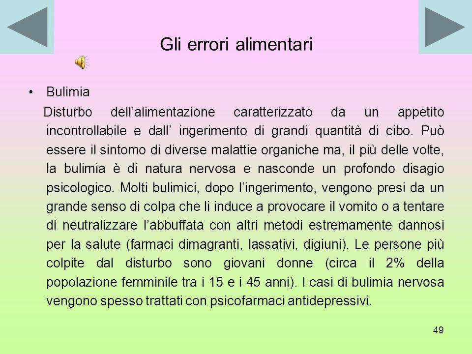 48 Gli errori alimentari Anoressia Disturbo dellalimentazione consistente nella riduzione o perdita totale dellappetito. Si manifesta con il rifiuto d