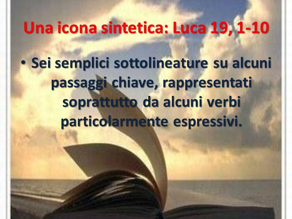 Una icona sintetica: Luca 19, 1-10 Sei semplici sottolineature su alcuni passaggi chiave, rappresentati soprattutto da alcuni verbi particolarmente espressivi.