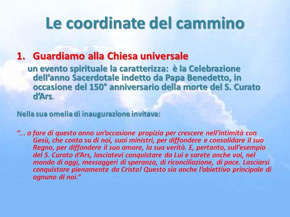 Le coordinate del cammino 1.Guardiamo alla Chiesa universale un evento spirituale la caratterizza: è la Celebrazione dellanno Sacerdotale indetto da Papa Benedetto, in occasione del 150° anniversario della morte del S.