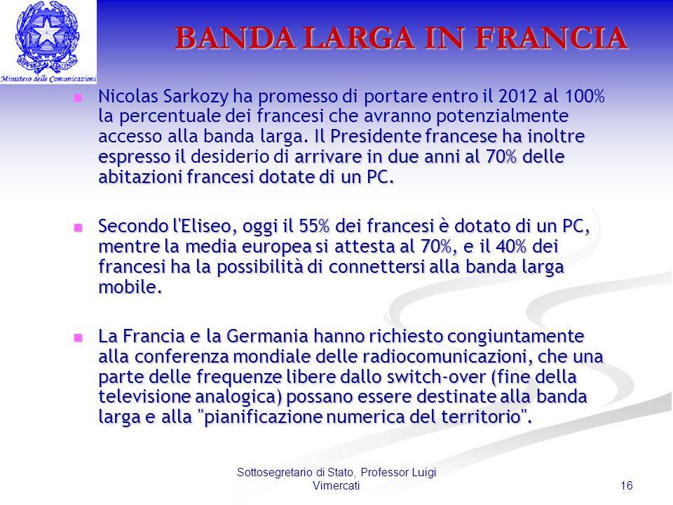 16 Sottosegretario di Stato, Professor Luigi Vimercati BANDA LARGA IN FRANCIA Il Presidente francese ha inoltre espresso il arrivare in due anni al 70% delle abitazioni francesi dotate di un PC.