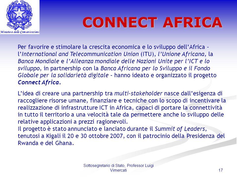 17 Sottosegretario di Stato, Professor Luigi Vimercati CONNECT AFRICA Per favorire e stimolare la crescita economica e lo sviluppo dellAfrica - lInternational and Telecommunication Union (ITU), lUnione Africana, la Banca Mondiale e lAlleanza mondiale delle Nazioni Unite per lICT e lo sviluppo, in partnership con la Banca Africana per lo Sviluppo e il Fondo Globale per la solidarietà digitale – hanno ideato e organizzato il progetto Connect Africa.