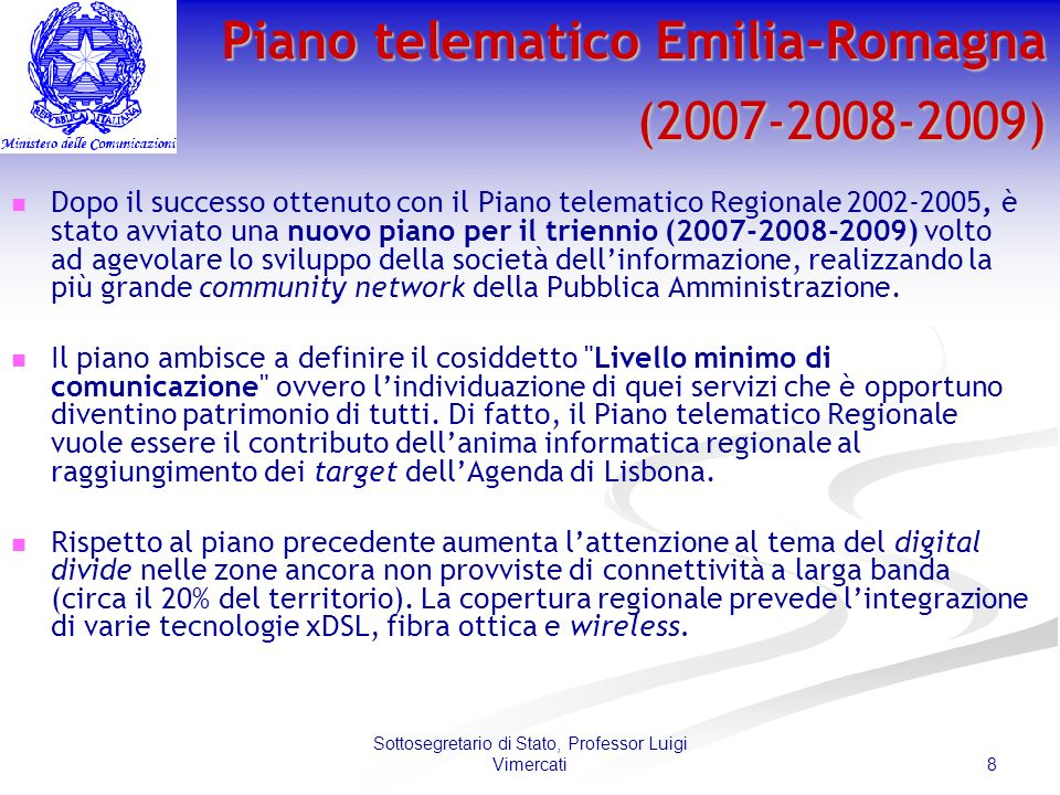 8 Sottosegretario di Stato, Professor Luigi Vimercati Piano telematico Emilia-Romagna (2007-2008-2009) Dopo il successo ottenuto con il Piano telematico Regionale 2002-2005, è stato avviato una nuovo piano per il triennio (2007-2008-2009) volto ad agevolare lo sviluppo della società dellinformazione, realizzando la più grande community network della Pubblica Amministrazione.