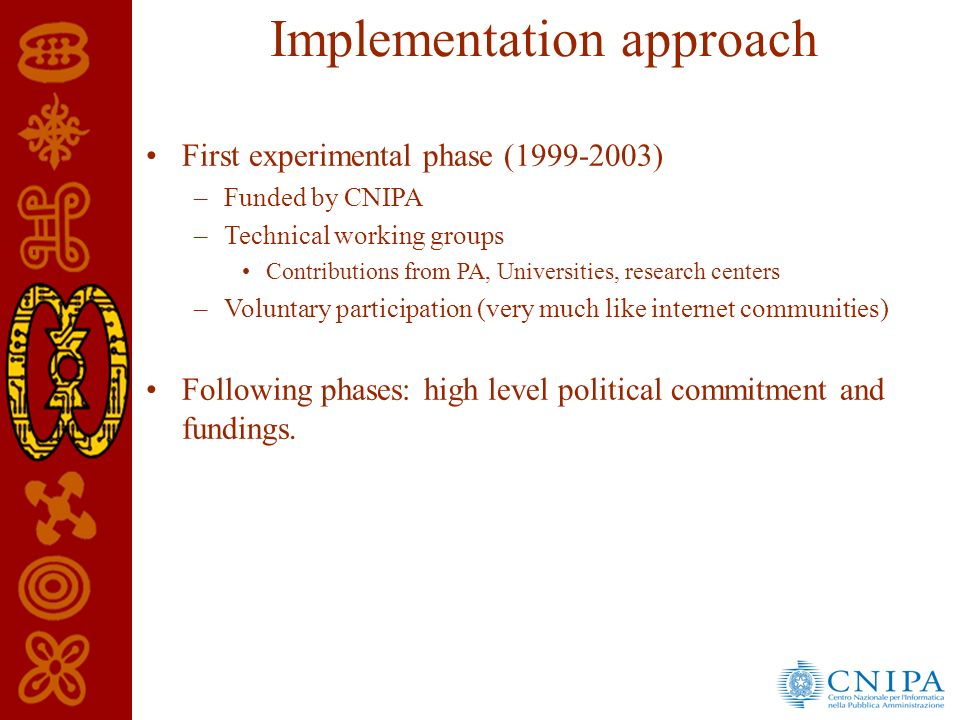 Implementation approach First experimental phase (1999-2003) –Funded by CNIPA –Technical working groups Contributions from PA, Universities, research centers –Voluntary participation (very much like internet communities) Following phases: high level political commitment and fundings.