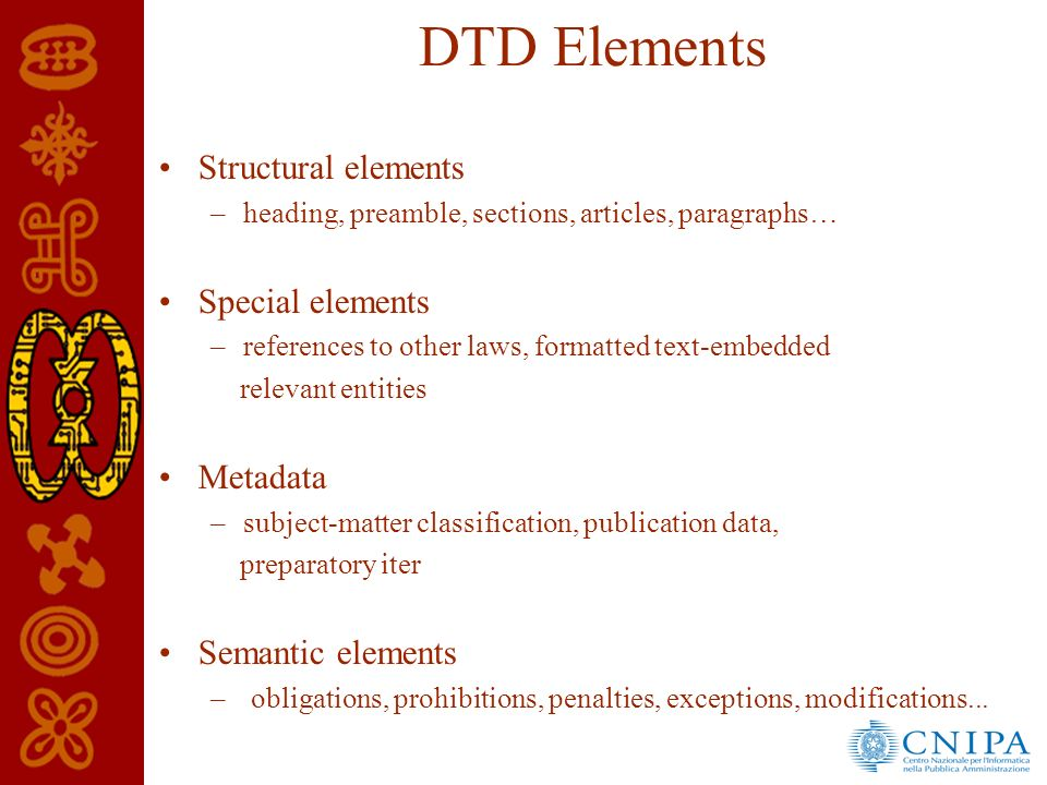 DTD Elements Structural elements –heading, preamble, sections, articles, paragraphs… Special elements –references to other laws, formatted text-embedded relevant entities Metadata –subject-matter classification, publication data, preparatory iter Semantic elements – obligations, prohibitions, penalties, exceptions, modifications...