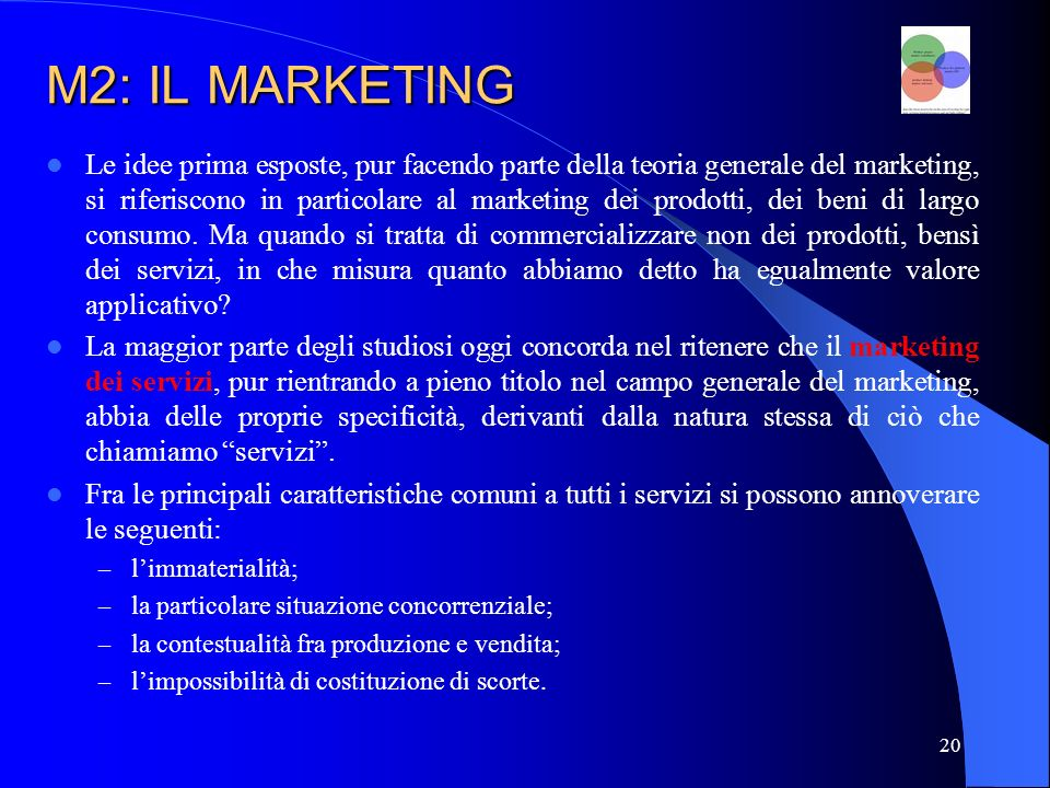 20 M2: IL MARKETING Le idee prima esposte, pur facendo parte della teoria generale del marketing, si riferiscono in particolare al marketing dei prodotti, dei beni di largo consumo.