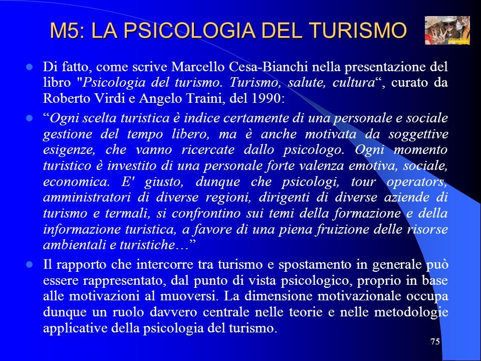 76 Ecco una sinossi delle principali motivazioni al turismo: M5: LA PSICOLOGIA DEL TURISMO TURISMO Fisiologiche Di fuga Interpersonali Psicologiche individuali Culturali Di status Esplorative Ambientali