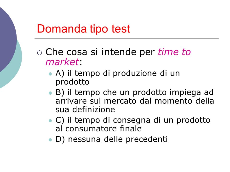 Domanda tipo test Che cosa si intende per time to market: A) il tempo di produzione di un prodotto B) il tempo che un prodotto impiega ad arrivare sul