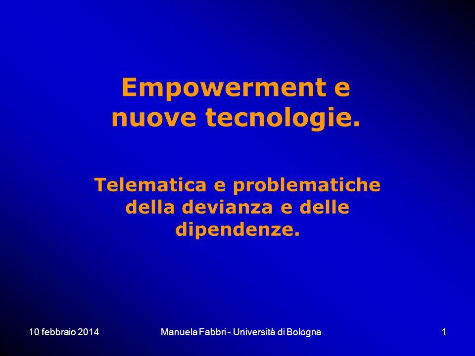 10 febbraio 2014Manuela Fabbri - Università di Bologna1 Empowerment e nuove tecnologie. Telematica e problematiche della devianza e delle dipendenze.