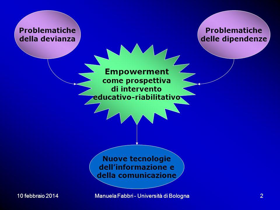 10 febbraio 2014Manuela Fabbri - Università di Bologna2 Problematiche della devianza Problematiche delle dipendenze Nuove tecnologie dellinformazione e della comunicazione Empowerment come prospettiva di intervento educativo-riabilitativo