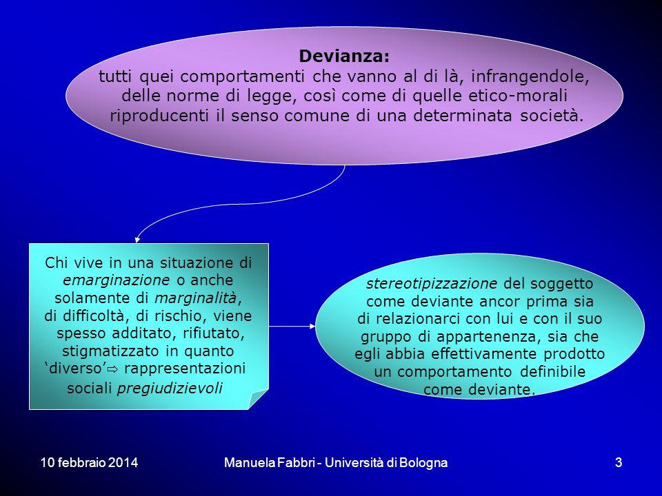10 febbraio 2014Manuela Fabbri - Università di Bologna3 Devianza: tutti quei comportamenti che vanno al di là, infrangendole, delle norme di legge, così come di quelle etico-morali riproducenti il senso comune di una determinata società.