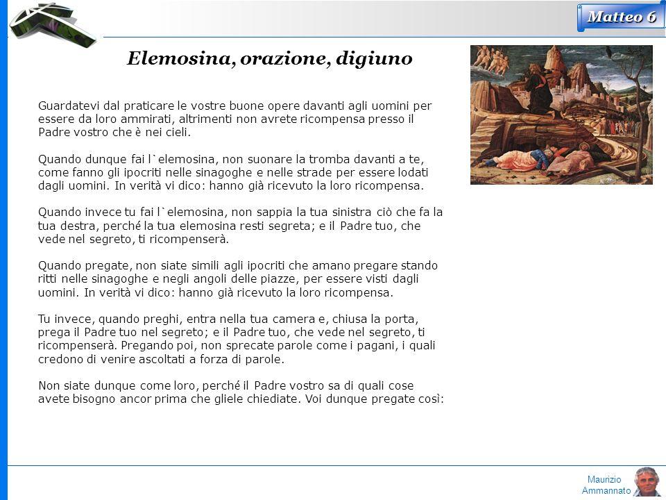 Maurizio Ammannato Elemosina, orazione, digiuno Matteo 6 Guardatevi dal praticare le vostre buone opere davanti agli uomini per essere da loro ammirat
