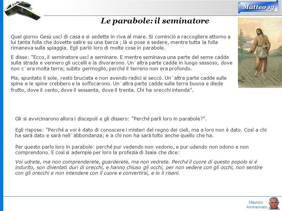 Maurizio Ammannato Matteo 13 Le parabole: il seminatore Quel giorno Ges ù usc ì di casa e si sedette in riva al mare. Si cominciò a raccogliere attorn