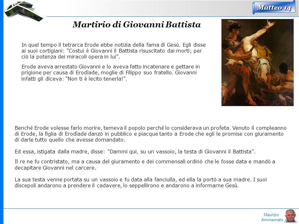 Maurizio Ammannato Matteo 14 Martirio di Giovanni Battista In quel tempo il tetrarca Erode ebbe notizia della fama di Ges ù. Egli disse ai suoi cortig