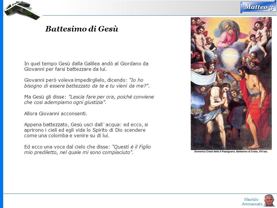 Maurizio Ammannato In quel tempo Gesù dalla Galilea andò al Giordano da Giovanni per farsi battezzare da lui. Giovanni però voleva impedirglielo, dice