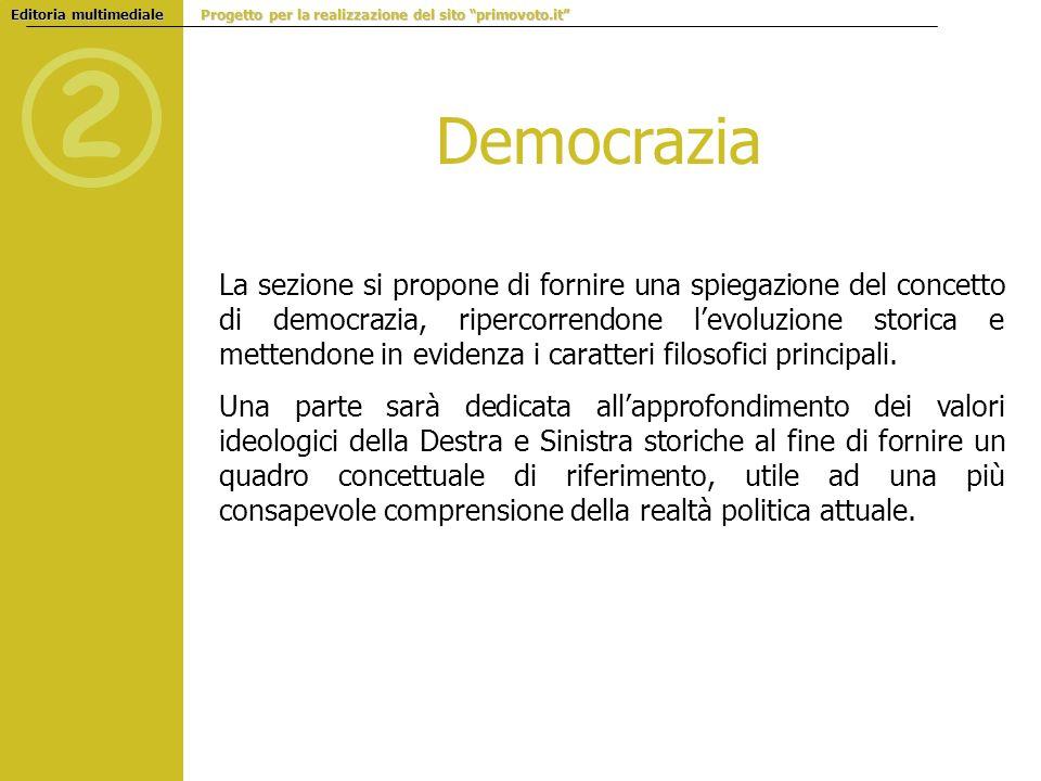 Democrazia La sezione si propone di fornire una spiegazione del concetto di democrazia, ripercorrendone levoluzione storica e mettendone in evidenza i caratteri filosofici principali.