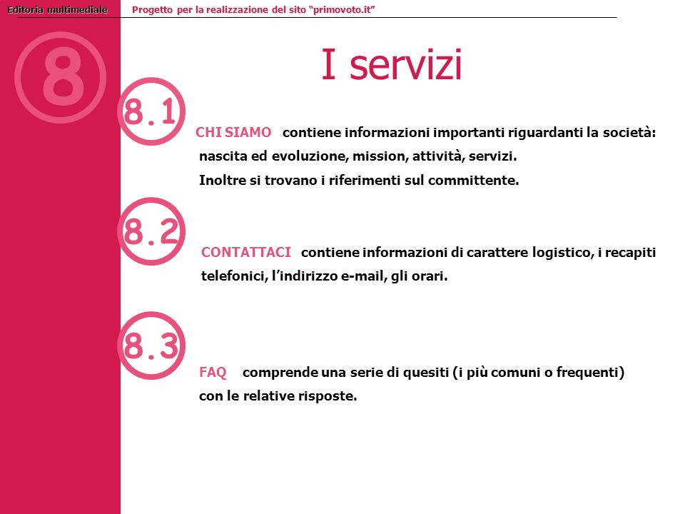 8 Editoria multimediale Progetto per la realizzazione del sito primovoto.it I servizi 8.1 8.2 8.3 CHI SIAMO contiene informazioni importanti riguardanti la società: nascita ed evoluzione, mission, attività, servizi.