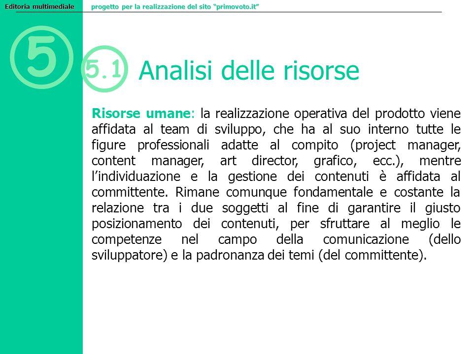 5 5.1 Analisi delle risorse Risorse umane: la realizzazione operativa del prodotto viene affidata al team di sviluppo, che ha al suo interno tutte le