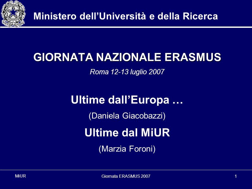 Giornata ERASMUS 20071 MiUR Ministero dellUniversità e della Ricerca GIORNATA NAZIONALE ERASMUS Roma 12-13 luglio 2007 Ultime dallEuropa … (Daniela Giacobazzi) Ultime dal MiUR (Marzia Foroni)