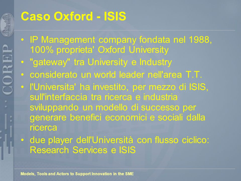 Models, Tools and Actors to Support Innovation in the SME Caso Oxford - ISIS IP Management company fondata nel 1988, 100% proprieta Oxford University gateway tra University e Industry considerato un world leader nell area T.T.